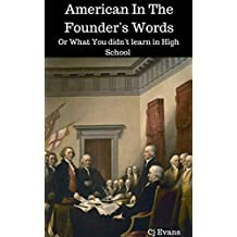 America In The Founder's Words: Or What You didn't learn in High School (Pop History Book 3)