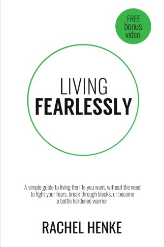 Living Fearlessly  A Simple Guide To Living The Life You Want  Without The Need To Fight Your Fears  Break Through Blocks  Or Become A Battle Hardened Warrior