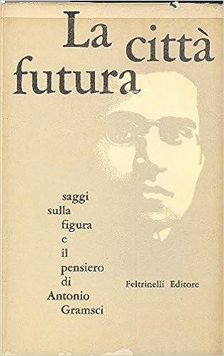 La Città Futura Saggi Sulla Figura E Il Pensiero Di Antonio Gramsci