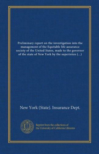 Preliminary Report On The Investigation Into The Management Of The Equitable Life Assurance Society Of The United States  Made To The Governor Of The     As Of June 21  1905 With Addendum Covering