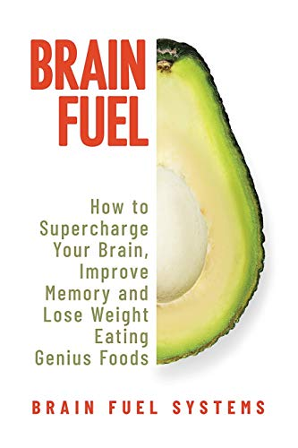 Brain Fuel: Supercharge Your Brain, Improve Memory and Lose Weight Eating Genius Foods, Expanded 2nd Edition Brain Fuel Systems