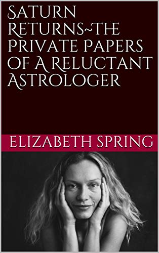 Saturn Returns~The Private Papers of A Reluctant Astrologer