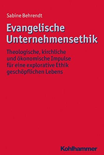 Evangelische Unternehmensethik: Theologische, kirchliche und ökonomische Impulse für eine explorative Ethik geschöpflichen Lebens (Ethik - Grundlagen und Handlungsfelder 11) (German Edition)