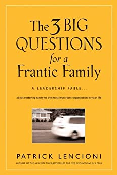 The Three Big Questions for a Frantic Family: A Leadership Fable  About Restoring Sanity To The Most Important Organization In Your Life (J-B Lencioni Series) by [Lencioni, Patrick M.]