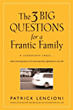 The Three Big Questions for a Frantic Family: A Leadership Fable About Restoring Sanity To The Most Important Organization In Your Life (J-B Lencioni Series)