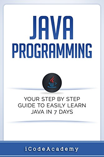 Java: Programming: Your Step by Step Guide to Easily Learn Java in 7 Days (Java for Beginners, Java Programming for Beginners, Learn Java, Java Language)