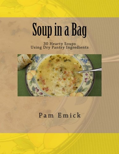 Soup in a Bag: Easy Meat and Meatless Soups for Everyday - using dehydrated ingredients by Pam Emick