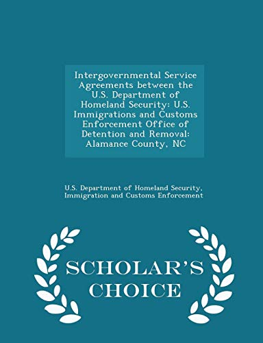 Intergovernmental Service Agreements between the U.S. Department of Homeland Security: U.S. Immigrations and Customs Enforcement Office of Detention ... County, NC - Scholar's Choice Edition