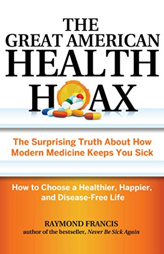 The Great American Health Hoax: The Surprising Truth About How Modern Medicine Keeps You Sick—How to Choose a Healthier, Happier, and Disease-Free Life by [Francis, Raymond]
