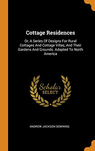Cottage Residences: Or, a Series of Designs for Rural Cottages and Cottage Villas, and Their Gardens and Grounds. Adapted to North America