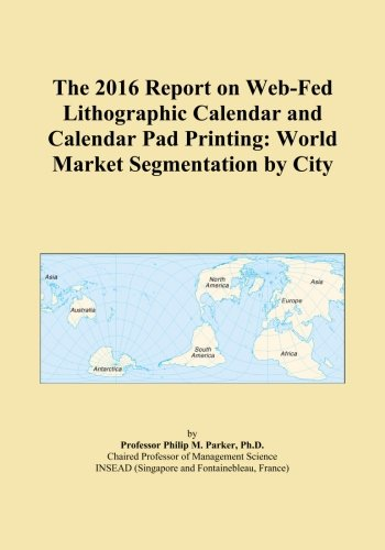 The 2016 Report on Web-Fed Lithographic Calendar and Calendar Pad Printing: World Market Segmentation by City
