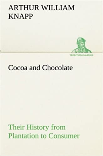 Cocoa and Chocolate Their History from Plantation to Consumer (TREDITION CLASSICS)