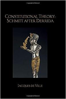 Constitutional Theory: Schmitt after Derrida (Birkbeck Law Press)