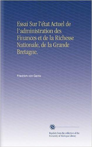 Essai Sur l'état Actuel de l'administration des Finances et de la Richesse Nationale, de la Grande Bretagne.