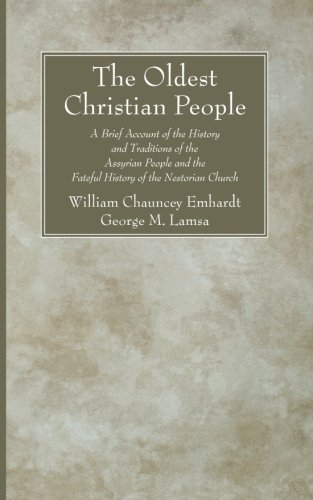 The Oldest Christian People: A Brief Account of the History and Traditions of the Assyrian People and the Fateful History of the Nestorian Church