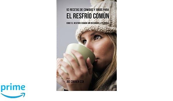 93 Recetas De Comidas Y Jugos Para El Resfrío Común: Cure El Resfrío Común Sin Recurrir a Píldoras (Spanish Edition): Joe Correa CSN: 9781978141216: ...