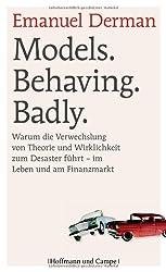 Models. Behaving. Badly.: Warum die Verwechslung von Theorie und Wirklichkeit zum Desaster führt - im Leben und am Finanzmarkt (Psychologie)