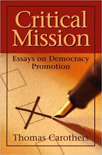 critical mission essays on democracy promotion thomas carothers critical mission essays on democracy promotion thomas carothers 9780870032097 com books