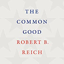 The Common Good Audiobook by Robert B. Reich Narrated by Robert B. Reich