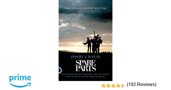 Spare Parts: Four Undocumented Teenagers, One Ugly Robot, and the ...