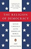 The Religion of Democracy: Seven Liberals and the American Moral Tradition (The Penguin History of American Life)