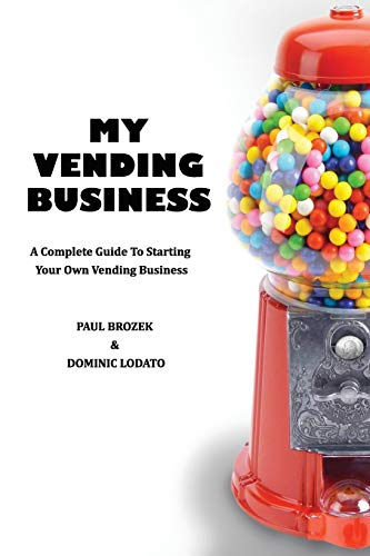 My Vending Business: A Complete Guide To Setting Up A Vending Business by Dominic Lodato, Paul Brozek