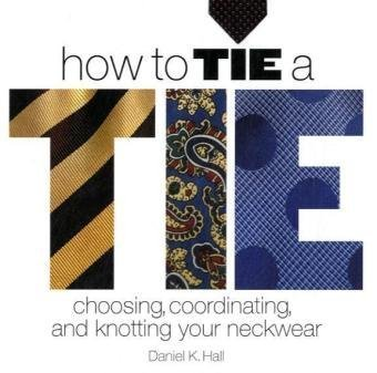How to Tie a Tie: Choosing, Coordinating, and Knotting Your Neckwear