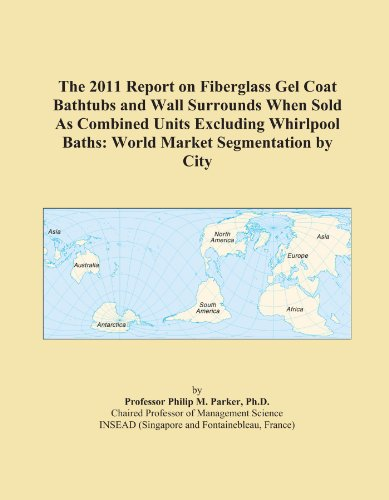 (The 2011 Report on Fiberglass Gel Coat Bathtubs and Wall Surrounds When Sold As Combined Units Excluding Whirlpool Baths: World Market Segmentation by City)