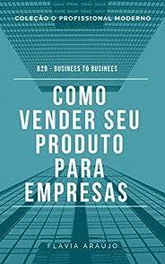 Como vender seu produto para empresas: B2B Businees to Businees (O Profissional Moderno Livro 1)