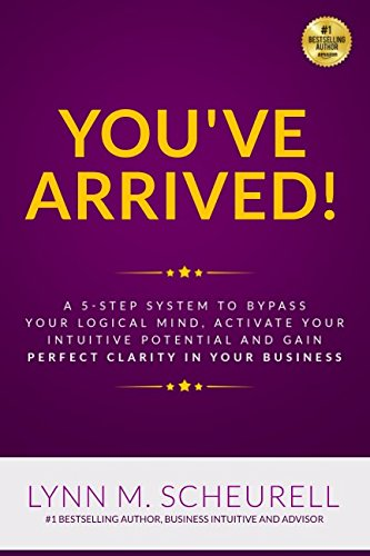 Download You've Arrived!: A 5-Step System to Bypass Your Logical Mind, Activate Your Intuitive Potential and Gain Perfect Clarity For Your Business ebook