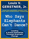 Who Says Elephants Can't Dance?: Leading a Great Enterprise Through Dramatic Change