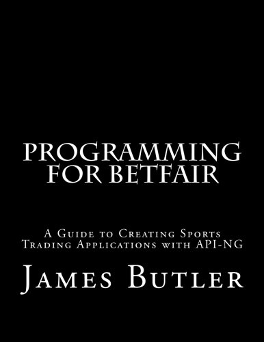Programming for Betfair: A Guide to Creating Sports Trading Applications with API-NG by CreateSpace Independent Publishing Platform