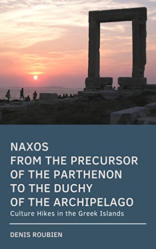 [EBOOK] Naxos. From the precursor of the Parthenon to the Duchy of the Archipelago: Culture Hikes in the Gre KINDLE
