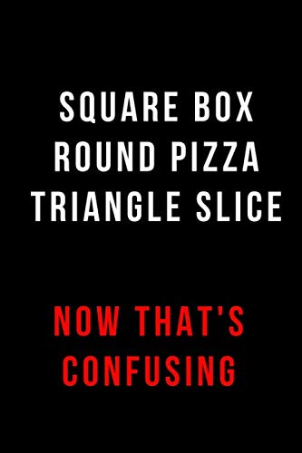 Square Box Round Pizza Triangle Slice Now That's Confusing: Blank Lined Journal