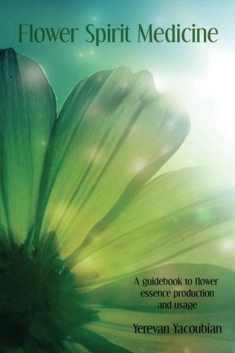 Flower Spirit Medicine, A Guidebook to Flower Essence Production and Usage