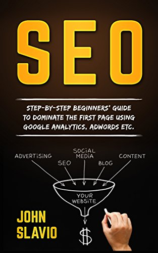 SEO: Step-by-step beginners' guide to dominate the first page using Google Analytics, Adwords etc.