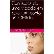 Confissões de uma viciada em sexo: um conto, não fictício (Portuguese Edition)