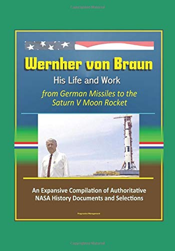 Wernher von Braun: His Life and Work from German Missiles to the Saturn V Moon Rocket - An Expansive Compilation of Authoritative NASA History Documents and Selections (Von Braun Dreamer Of Space Engineer Of War)
