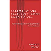 COMMUNISM AND SOCIALISM:  UTOPIAN LIVING FOR ALL: A Detailed Analysis of How Socialist/Communistic Systems Benefit Humankind and Why Capitalism should be Disbanded