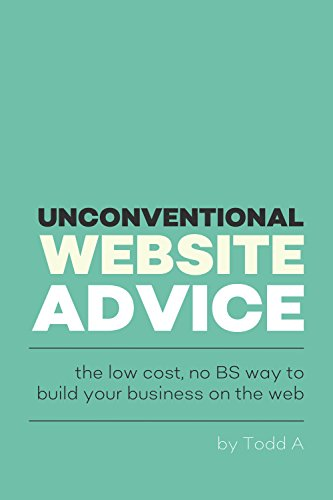 Unconventional Website Advice: The low-cost, no-BS way to build your business on the web