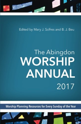 The Abingdon Worship Annual 2017: Worship Planning Resources for Every Sunday of the Year ()