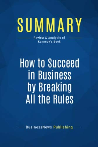 Summary: How to Succeed in Business by Breaking All the Rules: Review and Analysis of Kennedy's Book