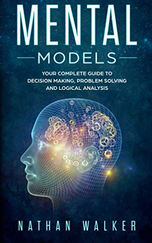 Book: Mental Models - Your Complete Guide to Decision Making, Problem Solving and Logical Analysis by Nathan Walker