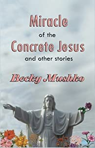 Miracle of the Concrete Jesus and Other Stories by Becky Mushko (2016-11-05)