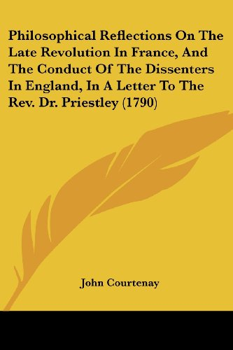 Philosophical Reflections On The Late Revolution In France, And The Conduct Of The Dissenters In England, In A Letter To The Rev. Dr. Priestley (1790)