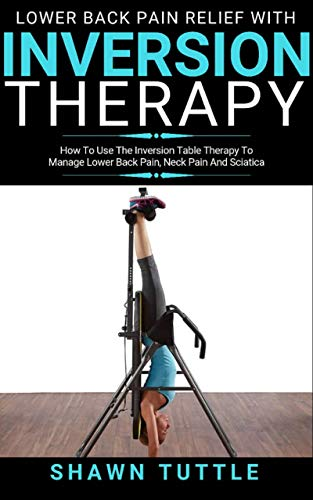 Lower Back Pain Relief with Inversion Therapy: How to Use the Inversion Table Therapy to Manage Lower Back Pain, Neck pain, And Sciatica