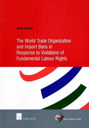 The World Trade Organization and Import Bans in Response to Violations of Fundamental Labour Rights (School of Human Rig