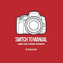 Switch to Manual: A Beginners Guide to Photography Audiobook by Teena Taylor Narrated by Teena Taylor