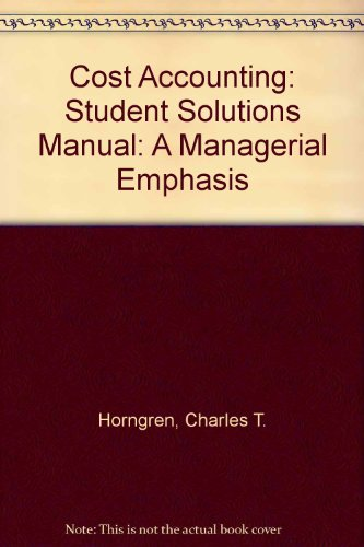 Cost Accounting: A Managerial Emphasis: Student Solutions Manual
