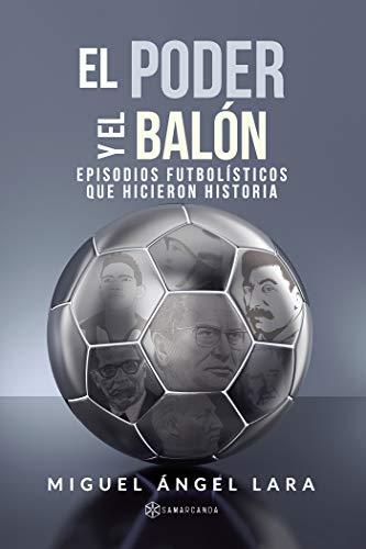 El poder y el balón: Episodios futbolísticos que hicieron Historia por Miguel Ángel Lara